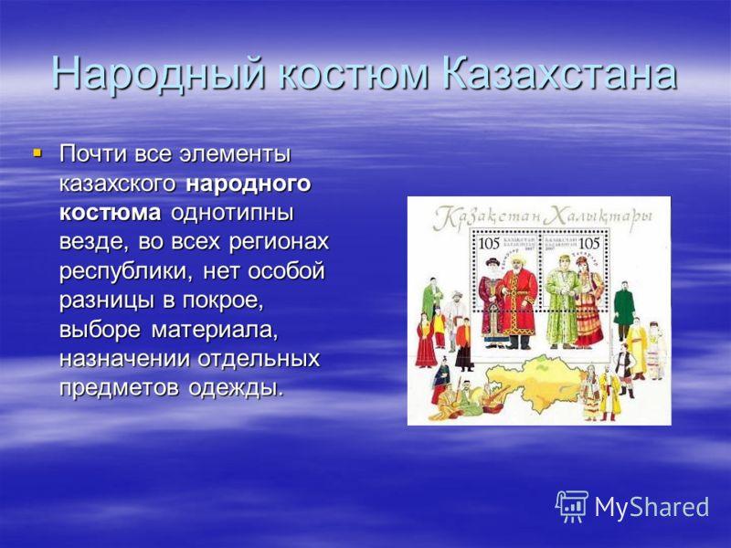 Народный костюм Казахстана Почти все элементы казахского народного костюма однотипны везде, во всех регионах республики, нет особой разницы в покрое, выборе материала, назначении отдельных предметов одежды. Почти все элементы казахского народного кос