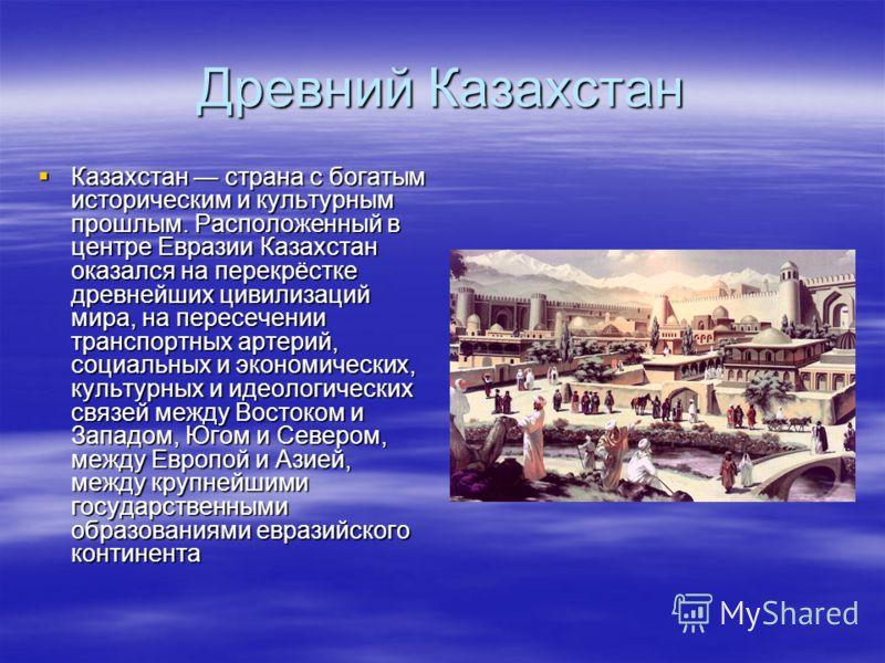 Древний Казахстан Казахстан страна с богатым историческим и культурным прошлым. Расположенный в центре Евразии Казахстан оказался на перекрёстке древнейших цивилизаций мира, на пересечении транспортных артерий, социальных и экономических, культурных