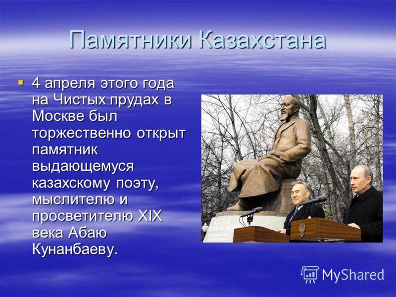 Памятники Казахстана 4 апреля этого года на Чистых прудах в Москве был торжественно открыт памятник выдающемуся казахскому поэту, мыслителю и просветителю XIX века Абаю Кунанбаеву. 4 апреля этого года на Чистых прудах в Москве был торжественно открыт