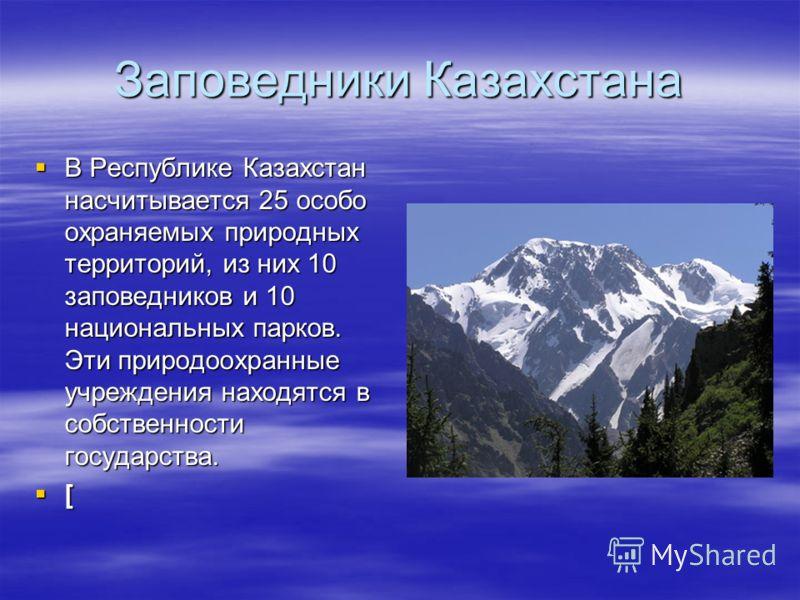 Заповедники Казахстана В Республике Казахстан насчитывается 25 особо охраняемых природных территорий, из них 10 заповедников и 10 национальных парков. Эти природоохранные учреждения находятся в собственности государства. В Республике Казахстан насчит