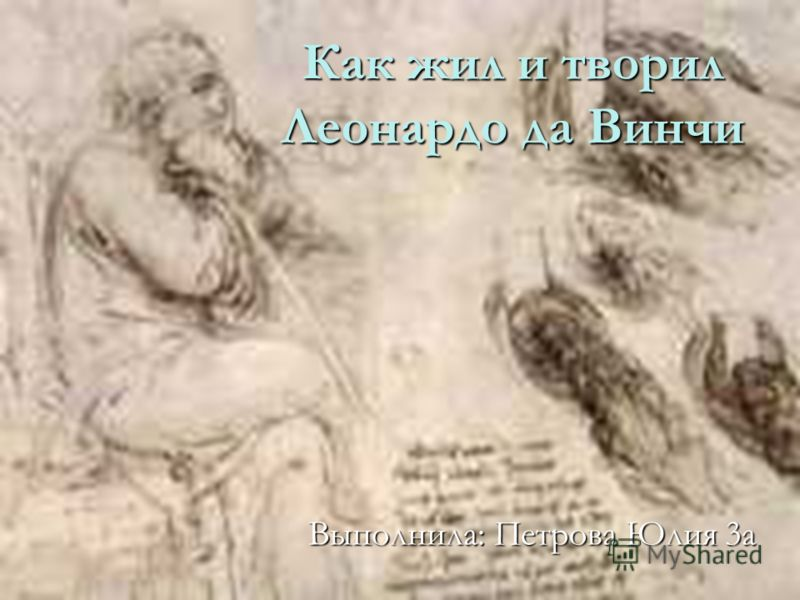 Как жил и творил Леонардо да Винчи Выполнила: Петрова Юлия 3а