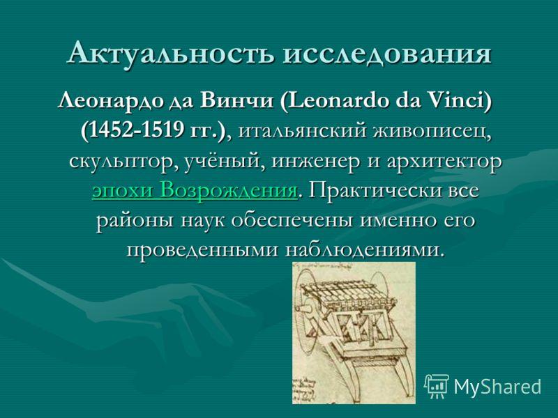 Актуальность исследования Леонардо да Винчи (Leonardo da Vinci) (1452-1519 гг.), итальянский живописец, скульптор, учёный, инженер и архитектор эпохи Возрождения. Практически все районы наук обеспечены именно его проведенными наблюдениями. эпохи Возр