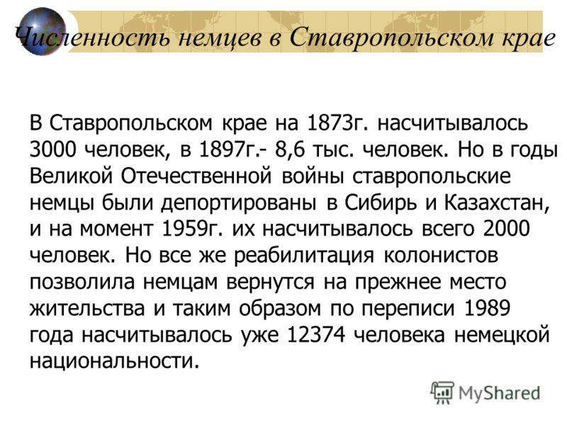 Численность немцев в Ставропольском крае В Ставропольском крае на 1873г. насчитывалось 3000 человек, в 1897г.- 8,6 тыс. человек. Но в годы Великой Отечественной войны ставропольские немцы были депортированы в Сибирь и Казахстан, и на момент 1959г. их