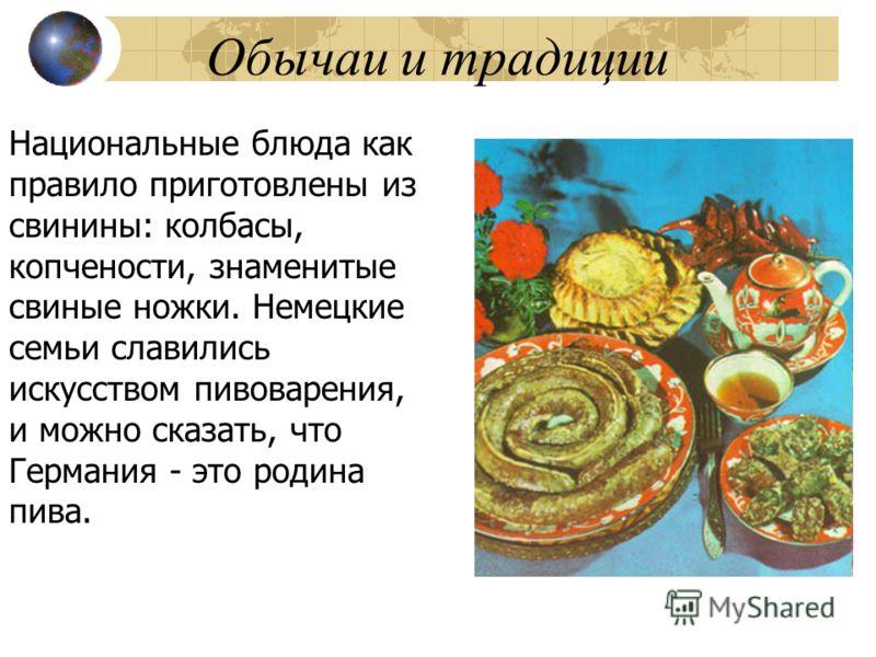 Обычаи и традиции Национальные блюда как правило приготовлены из свинины: колбасы, копчености, знаменитые свиные ножки. Немецкие семьи славились искусством пивоварения, и можно сказать, что Германия - это родина пива.