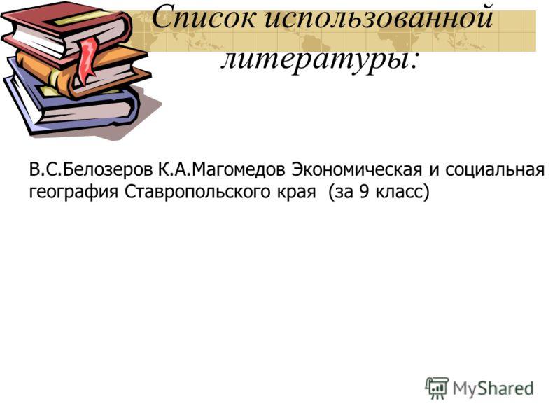 Список использованной литературы: В.С.Белозеров К.А.Магомедов Экономическая и социальная география Ставропольского края (за 9 класс)