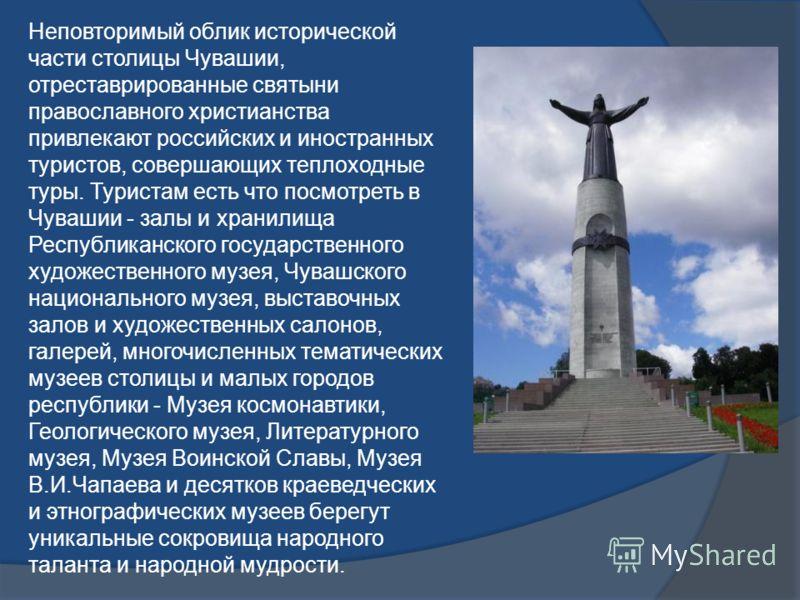Неповторимый облик исторической части столицы Чувашии, отреставрированные святыни православного христианства привлекают российских и иностранных туристов, совершающих теплоходные туры. Туристам есть что посмотреть в Чувашии - залы и хранилища Республ