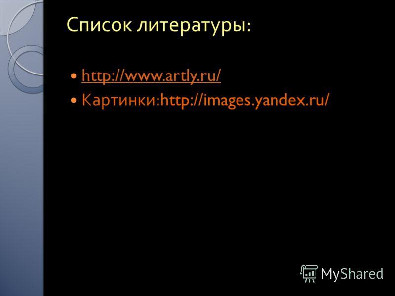 Список литературы : http://www.artly.ru/ Картинки :http://images.yandex.ru/