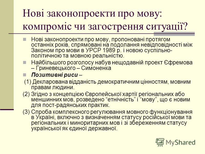 Нові законопроекти про мову: компроміс чи загострення ситуації? Нові законопроекти про мову, пропоновані протягом останніх років, спрямовані на подолання невідповідності між Законом про мови в УРСР 1989 р. і новою суспільно- політичною та мовною реал