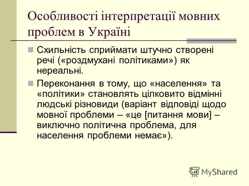 Особливості інтерпретації мовних проблем в Україні Схильність сприймати штучно створені речі («роздмухані політиками») як нереальні. Переконання в тому, що «населення» та «політики» становлять цілковито відмінні людські різновиди (варіант відповіді щ