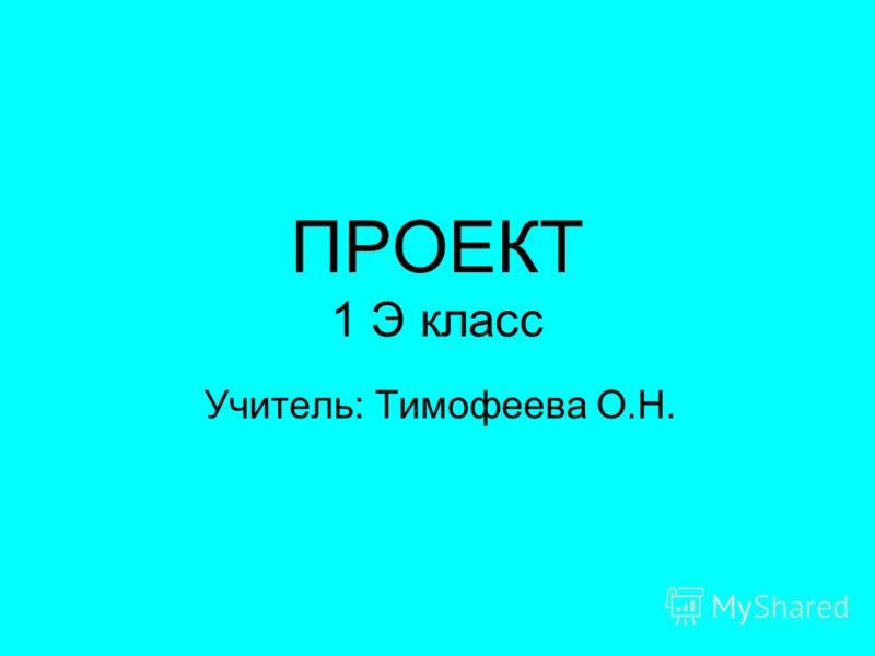 ПРОЕКТ 1 Э класс Учитель: Тимофеева О.Н.