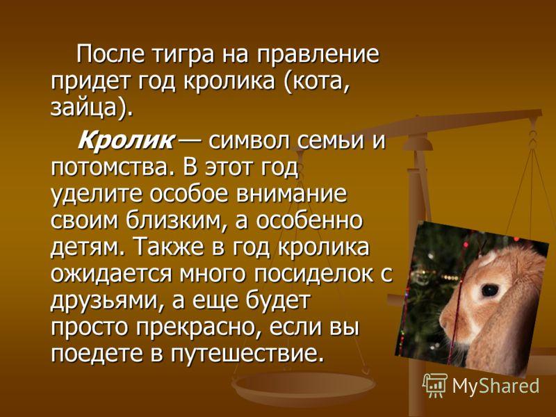 После тигра на правление придет год кролика (кота, зайца). После тигра на правление придет год кролика (кота, зайца). Кролик символ семьи и потомства. В этот год уделите особое внимание своим близким, а особенно детям. Также в год кролика ожидается м