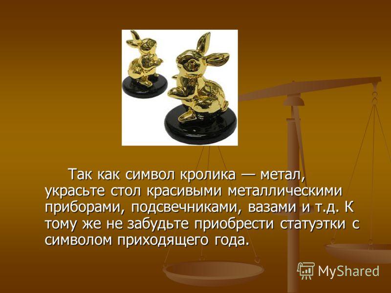 Так как символ кролика метал, украсьте стол красивыми металлическими приборами, подсвечниками, вазами и т.д. К тому же не забудьте приобрести статуэтки с символом приходящего года. Так как символ кролика метал, украсьте стол красивыми металлическими