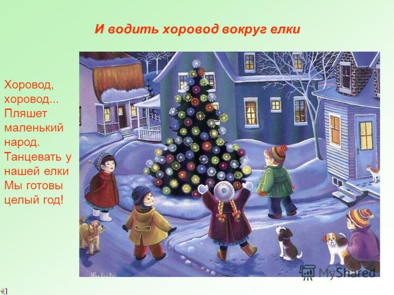 И водить хоровод вокруг елки Хоровод, хоровод... Пляшет маленький народ. Танцевать у нашей елки Мы готовы целый год!