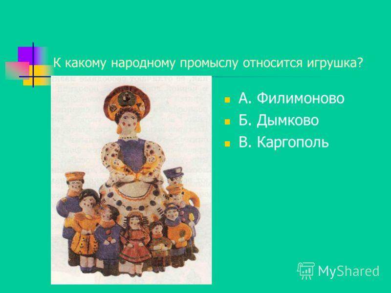 К какому народному промыслу относится игрушка? А. Филимоново Б. Дымково В. Каргополь