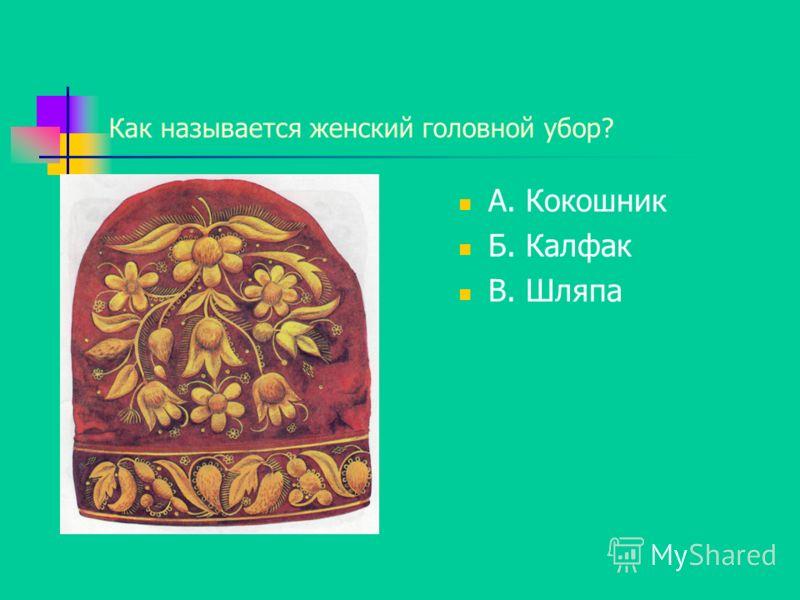 Как называется женский головной убор? А. Кокошник Б. Калфак В. Шляпа