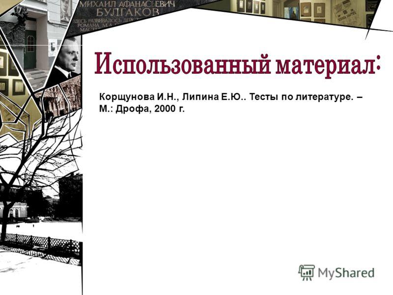 Корщунова И.Н., Липина Е.Ю.. Тесты по литературе. – М.: Дрофа, 2000 г.