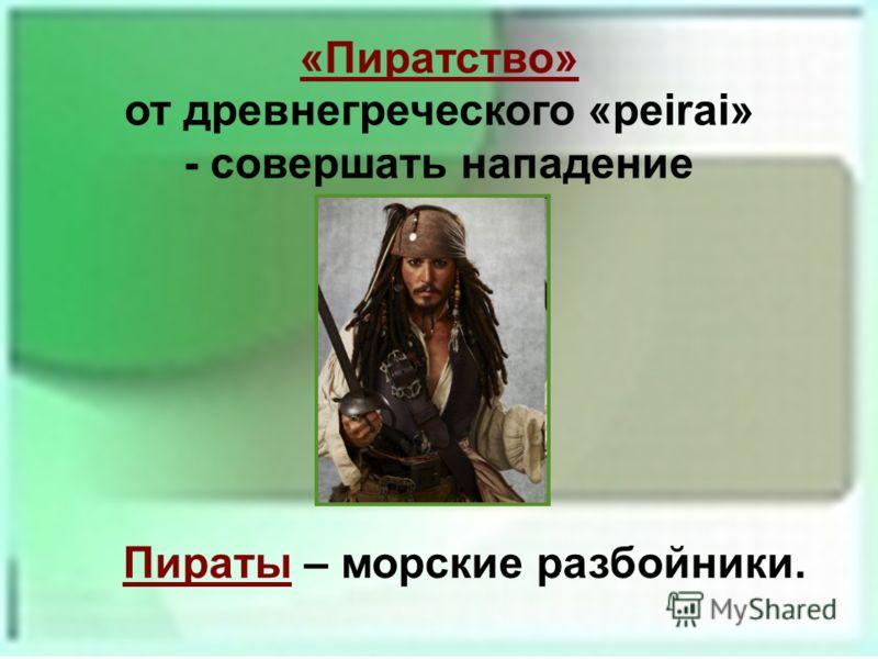 «Пиратство» от древнегреческого «peirai» - совершать нападение Пираты – морские разбойники.