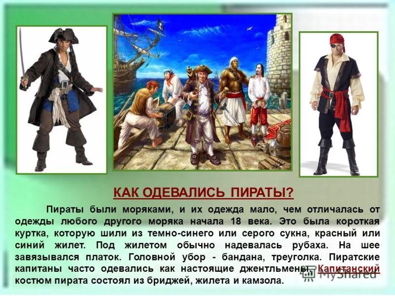Пираты были моряками, и их одежда мало, чем отличалась от одежды любого другого моряка начала 18 века. Это была короткая куртка, которую шили из темно-синего или серого сукна, красный или синий жилет. Под жилетом обычно надевалась рубаха. На шее завя