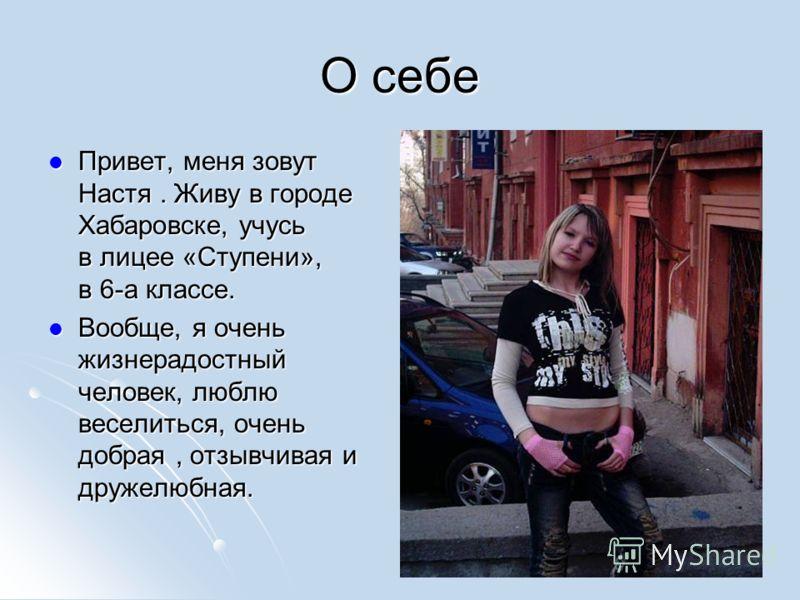 О себе Привет, меня зовут Настя. Живу в городе Хабаровске, учусь в лицее «Ступени», в 6-а классе. Привет, меня зовут Настя. Живу в городе Хабаровске, учусь в лицее «Ступени», в 6-а классе. Вообще, я очень жизнерадостный человек, люблю веселиться, оче
