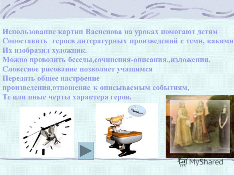 Использование картин Васнецова на уроках помогают детям Сопоставить героев литературных произведений с теми, какими Их изобразил художник. Можно проводить беседы,сочинения-описания.,изложения. Словесное рисование позволяет учащимся Передать общее нас