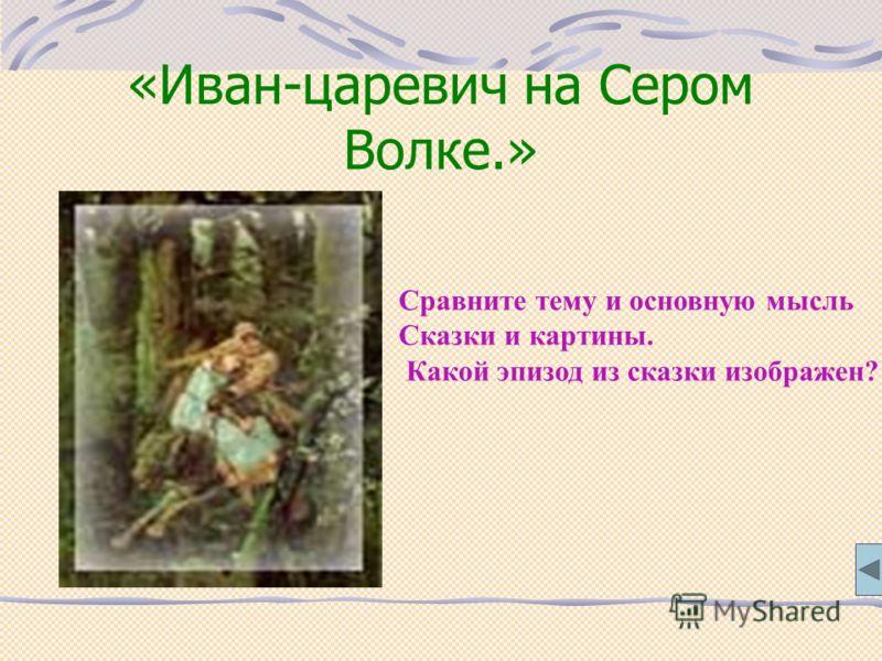 «Иван-царевич на Сером Волке.» Сравните тему и основную мысль Сказки и картины. Какой эпизод из сказки изображен?