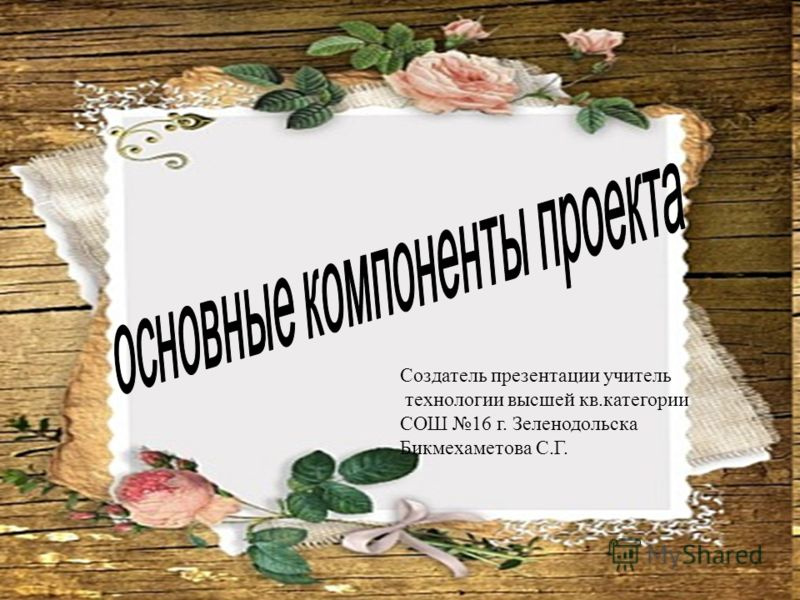 Создатель презентации учитель технологии высшей кв.категории СОШ 16 г. Зеленодольска Бикмехаметова С.Г.
