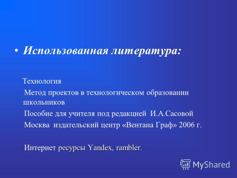 Использованная литература: Технология Метод проектов в технологическом образовании школьников Пособие для учителя под редакцией И.А.Сасовой Москва издательский центр «Вентана Граф» 2006 г. ресурсы Yandex, rambler. Интернет ресурсы Yandex, rambler.