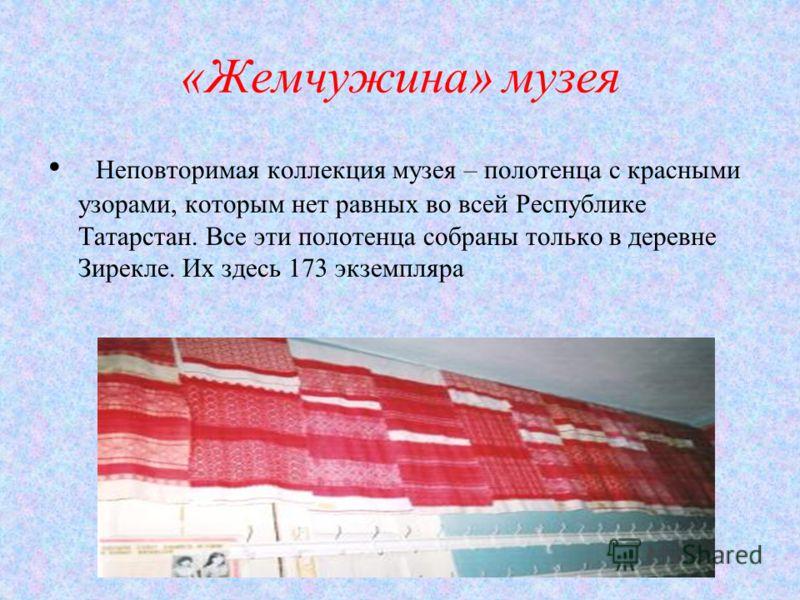 «Жемчужина» музея Неповторимая коллекция музея – полотенца с красными узорами, которым нет равных во всей Республике Татарстан. Все эти полотенца собраны только в деревне Зирекле. Их здесь 173 экземпляра