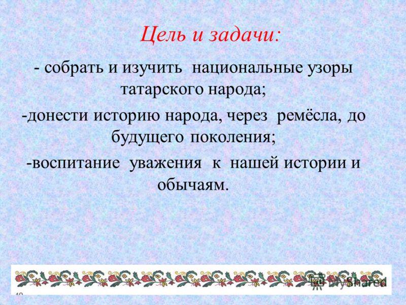Цель и задачи: - собрать и изучить национальные узоры татарского народа; -донести историю народа, через ремёсла, до будущего поколения; -воспитание уважения к нашей истории и обычаям.