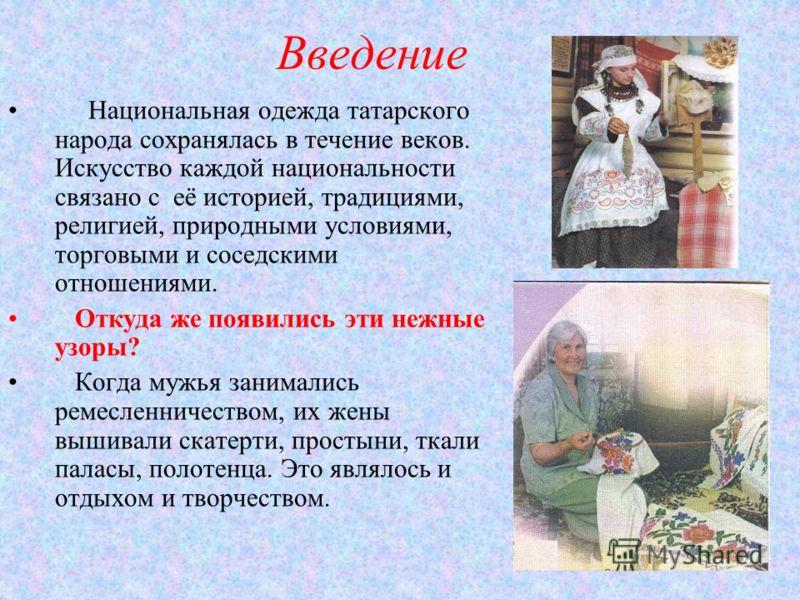 Введение Национальная одежда татарского народа сохранялась в течение веков. Искусство каждой национальности связано с её историей, традициями, религией, природными условиями, торговыми и соседскими отношениями. Откуда же появились эти нежные узоры? К