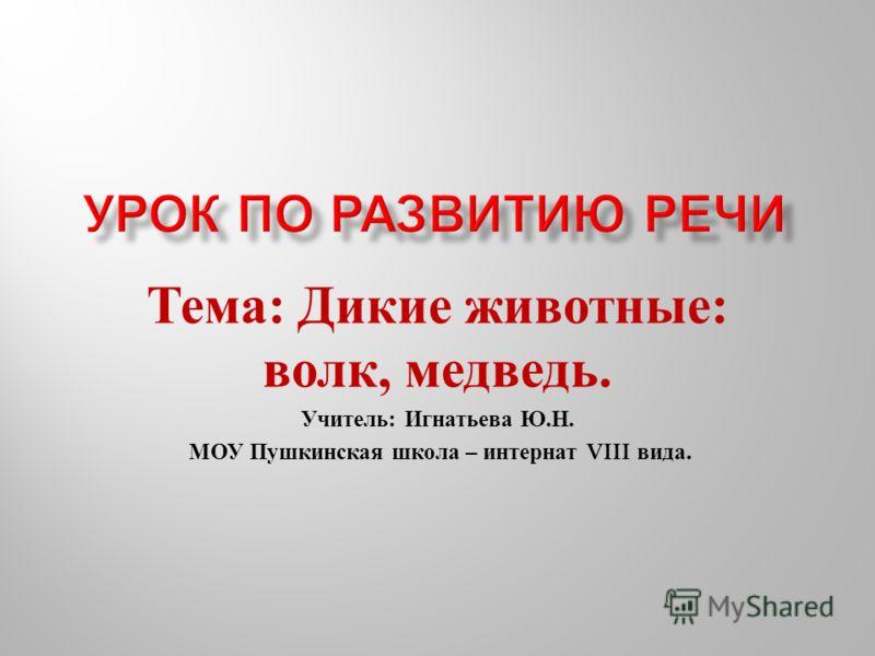 Тема : Дикие животные : волк, медведь. Учитель : Игнатьева Ю. Н. МОУ Пушкинская школа – интернат VIII вида.