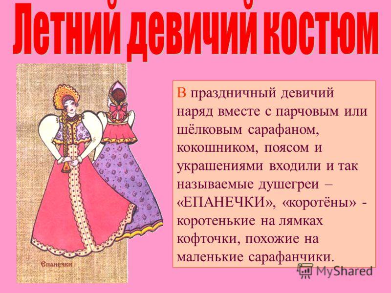 В праздничный девичий наряд вместе с парчовым или шёлковым сарафаном, кокошником, поясом и украшениями входили и так называемые душегреи – «ЕПАНЕЧКИ», «коротёны» - коротенькие на лямках кофточки, похожие на маленькие сарафанчики.
