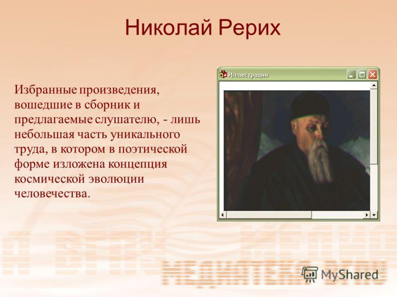 Николай Рерих Избранные произведения, вошедшие в сборник и предлагаемые слушателю, - лишь небольшая часть уникального труда, в котором в поэтической форме изложена концепция космической эволюции человечества.