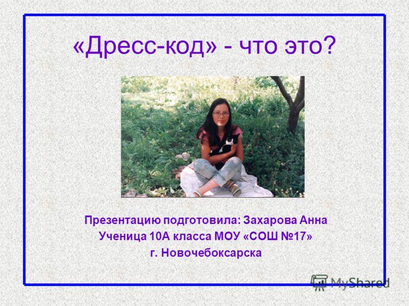 «Дресс-код» - что это? Презентацию подготовила: Захарова Анна Ученица 10А класса МОУ «СОШ 17» г. Новочебоксарска