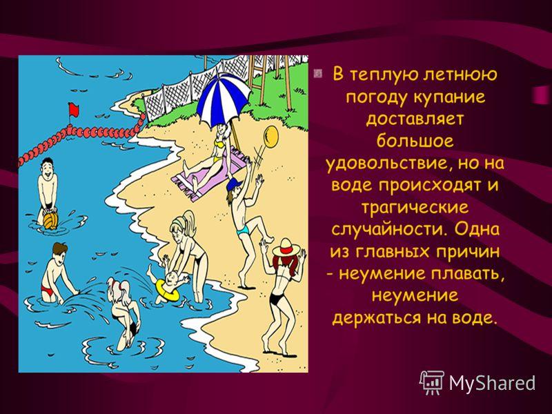 В теплую летнюю погоду купание доставляет большое удовольствие, но на воде происходят и трагические случайности. Одна из главных причин - неумение плавать, неумение держаться на воде.