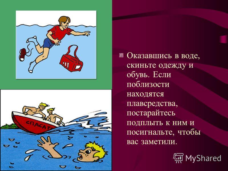 Оказавшись в воде, скиньте одежду и обувь. Если поблизости находятся плавсредства, постарайтесь подплыть к ним и посигнальте, чтобы вас заметили.