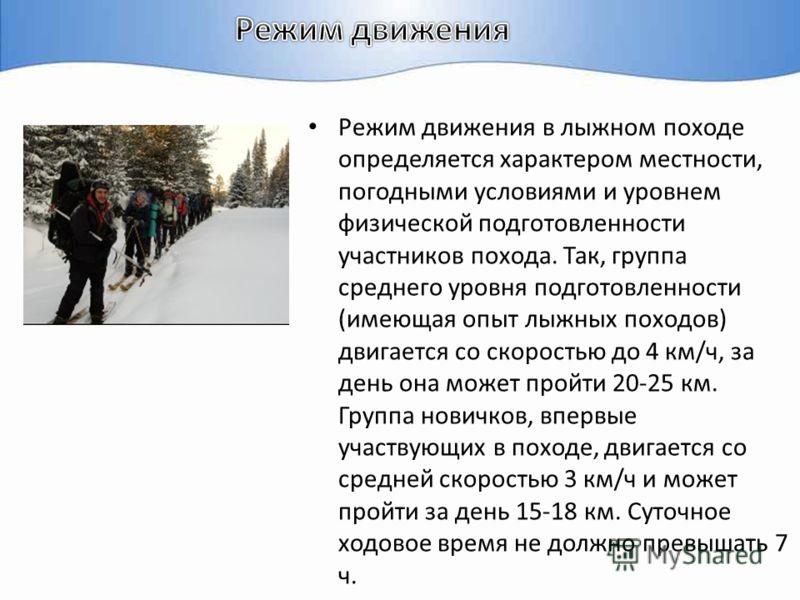 Режим движения в лыжном походе определяется характером местности, погодными условиями и уровнем физической подготовленности участников похода. Так, группа среднего уровня подготовленности (имеющая опыт лыжных походов) двигается со скоростью до 4 км/ч