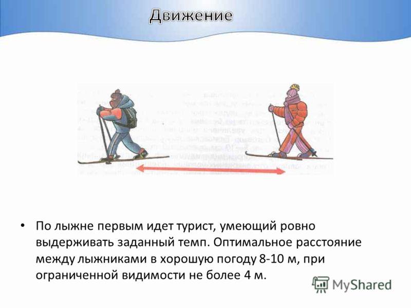 По лыжне первым идет турист, умеющий ровно выдерживать заданный темп. Оптимальное расстояние между лыжниками в хорошую погоду 8-10 м, при ограниченной видимости не более 4 м.