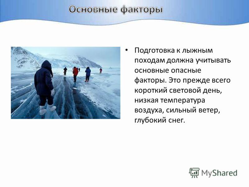Подготовка к лыжным походам должна учитывать основные опасные факторы. Это прежде всего короткий световой день, низкая температура воздуха, сильный ветер, глубокий снег.