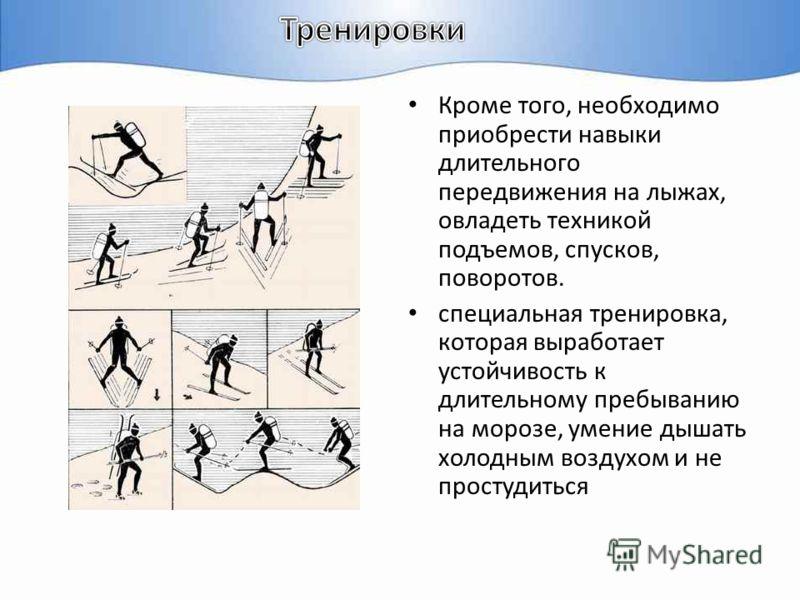 Кроме того, необходимо приобрести навыки длительного передвижения на лыжах, овладеть техникой подъемов, спусков, поворотов. специальная тренировка, которая выработает устойчивость к длительному пребыванию на морозе, умение дышать холодным воздухом и