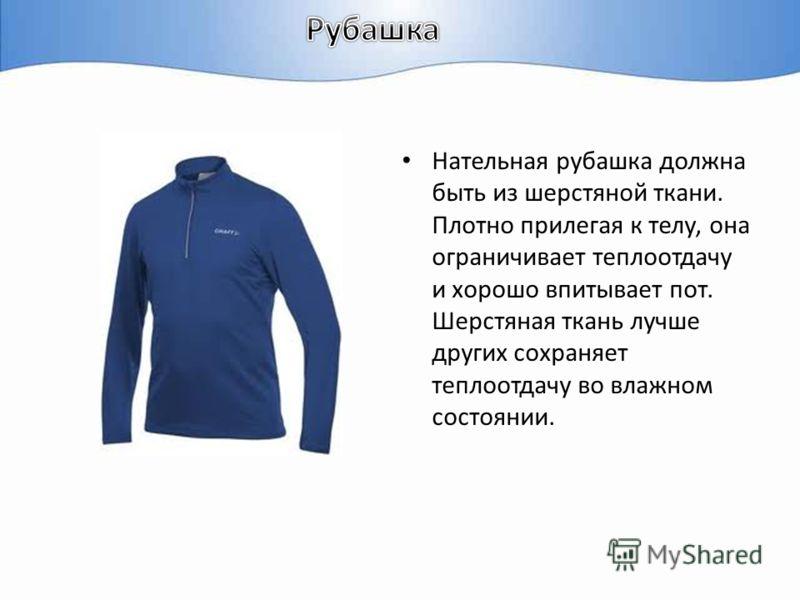 Нательная рубашка должна быть из шерстяной ткани. Плотно прилегая к телу, она ограничивает теплоотдачу и хорошо впитывает пот. Шерстяная ткань лучше других сохраняет теплоотдачу во влажном состоянии.