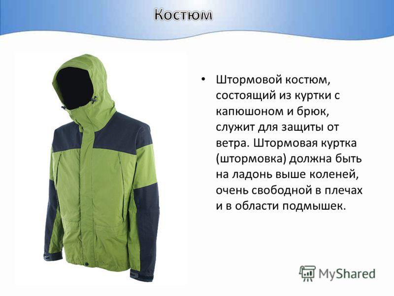 Штормовой костюм, состоящий из куртки с капюшоном и брюк, служит для защиты от ветра. Штормовая куртка (штормовка) должна быть на ладонь выше коленей, очень свободной в плечах и в области подмышек.