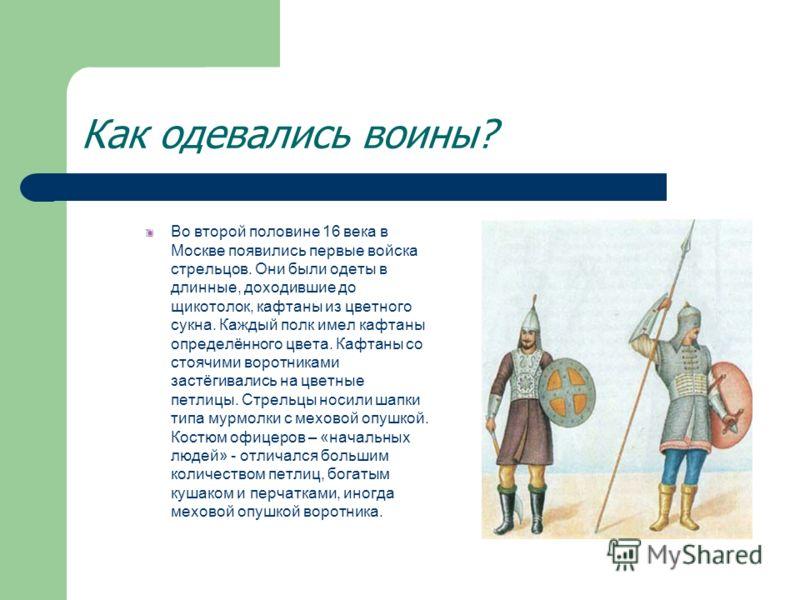 Как одевались воины? Во второй половине 16 века в Москве появились первые войска стрельцов. Они были одеты в длинные, доходившие до щикотолок, кафтаны из цветного сукна. Каждый полк имел кафтаны определённого цвета. Кафтаны со стоячими воротниками за