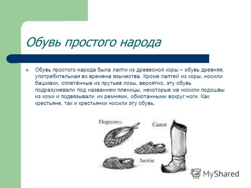Обувь простого народа Обувь простого народа была лапти из древесной коры – обувь древняя, употребительная во времена язычества. Кроме лаптей из коры, носили башмаки, сплетённые из прутьев лозы, вероятно, эту обувь подразумевали под названием пленицы,