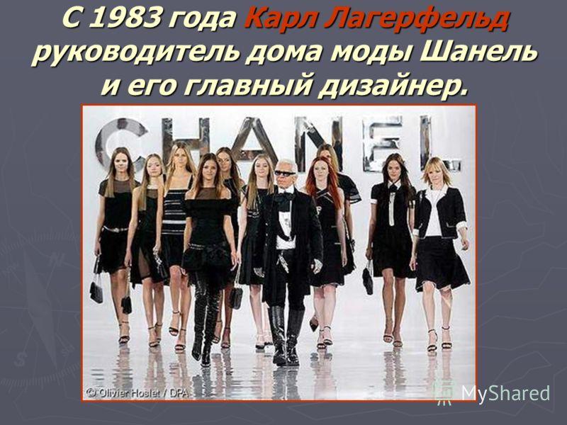 С 1983 года Карл Лагерфельд руководитель дома моды Шанель и его главный дизайнер.