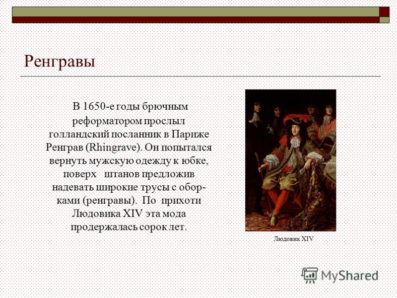 Ренгравы В 1650-е годы брючным реформатором прослыл голландский посланник в Париже Ренграв (Rhingrave). Он попытался вернуть мужскую одежду к юбке, по