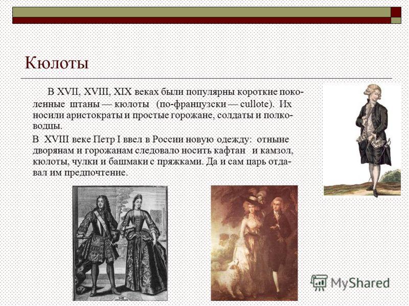 Кюлоты В XVII, XVIII, XIX веках были популярны короткие поко- ленные штаны кюлоты (по-французски cullote). Их носили аристократы и простые горожане, с