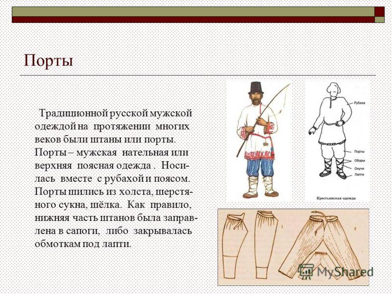 Порты Традиционной русской мужской одеждой на протяжении многих веков были штаны или порты. Порты – мужская нательная или верхняя поясная одежда. Носи- лась вместе с рубахой и поясом. Порты шились из холста, шерстя- ного сукна, шёлка. Как правило, ни