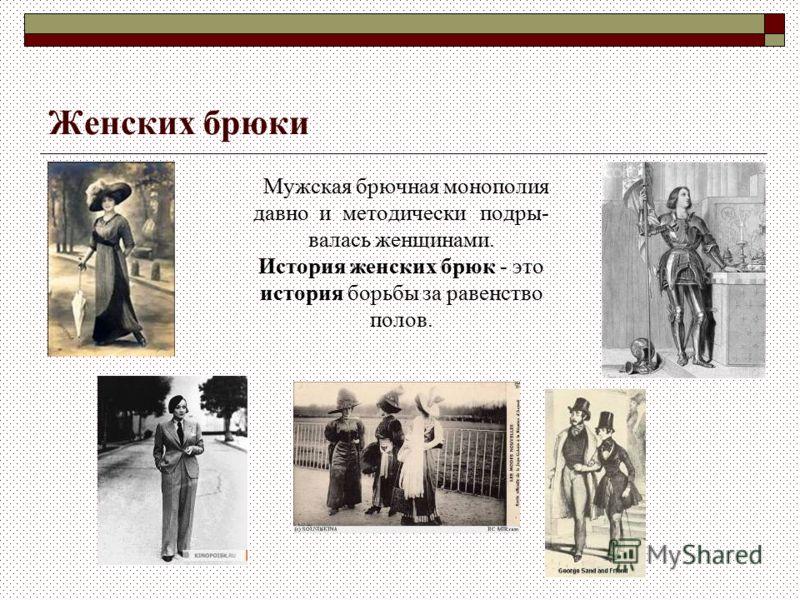 Женских брюки Мужская брючная монополия давно и методически подры- валась женщинами. История женских брюк - это история борьбы за равенство полов.