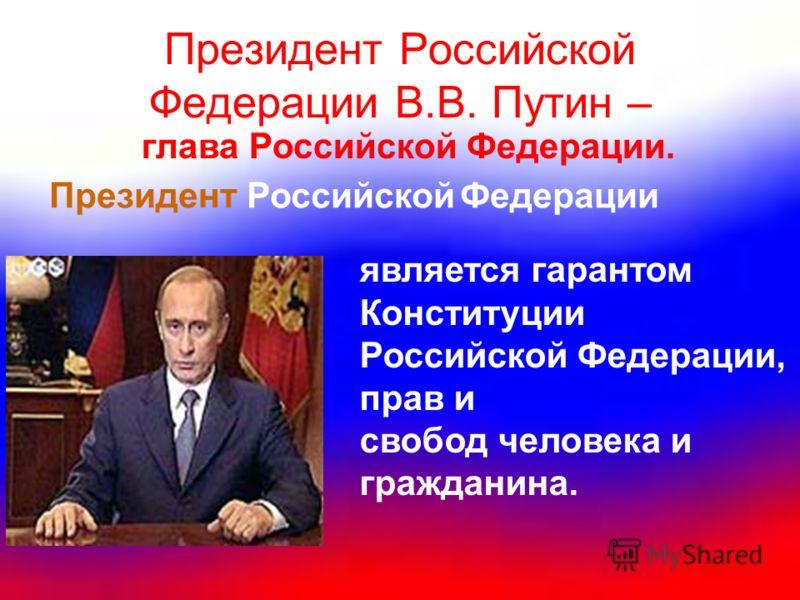 Президент Российской Федерации В.В. Путин – является гарантом Конституции Российской Федерации, прав и свобод человека и гражданина. глава Российской Федерации. Президент Российской Федерации